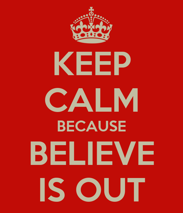 KEEP CALM BECAUSE BELIEVE IS OUT