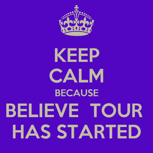 KEEP CALM BECAUSE BELIEVE  TOUR  HAS STARTED