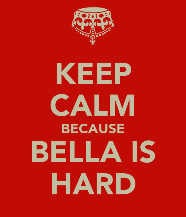 KEEP CALM BECAUSE BELLA IS HARD