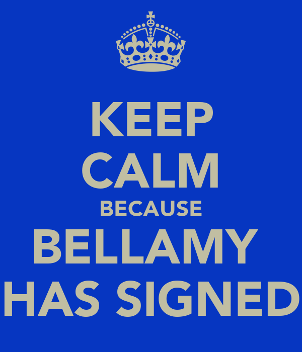 KEEP CALM BECAUSE BELLAMY  HAS SIGNED