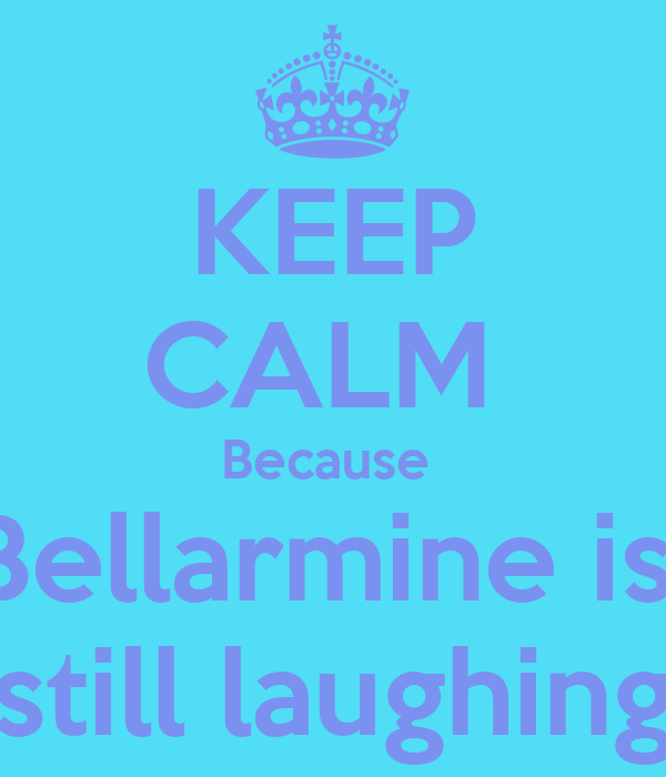 KEEP CALM  Because  Bellarmine is  still laughing
