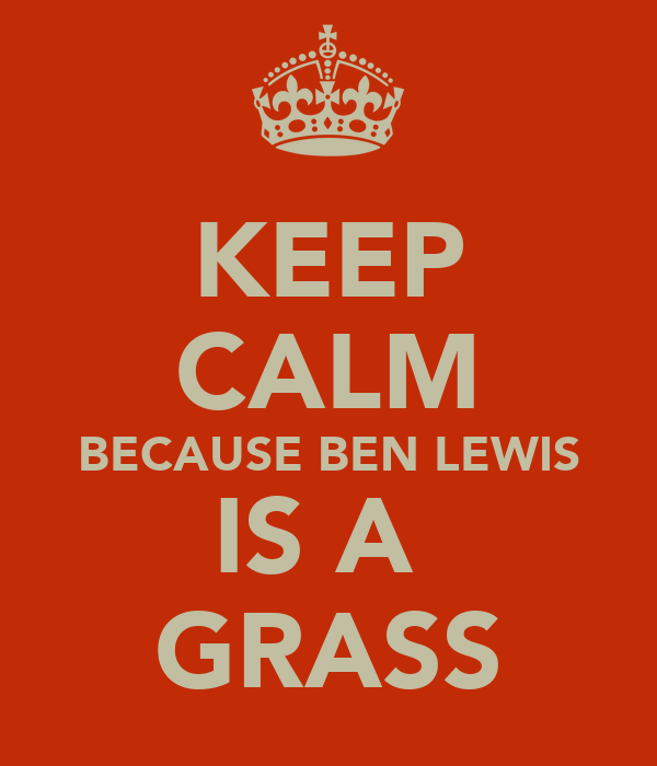 KEEP CALM BECAUSE BEN LEWIS IS A  GRASS