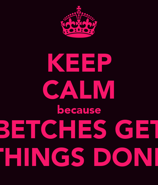 KEEP CALM because BETCHES GET THINGS DONE