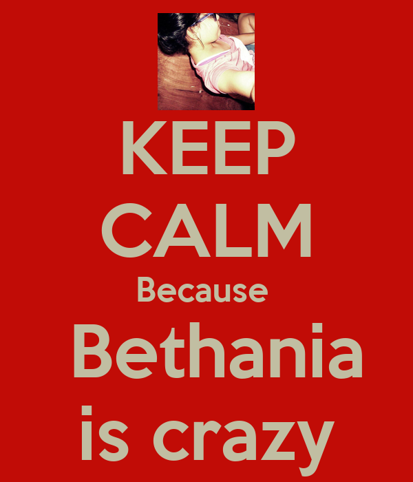 KEEP CALM Because   Bethania is crazy