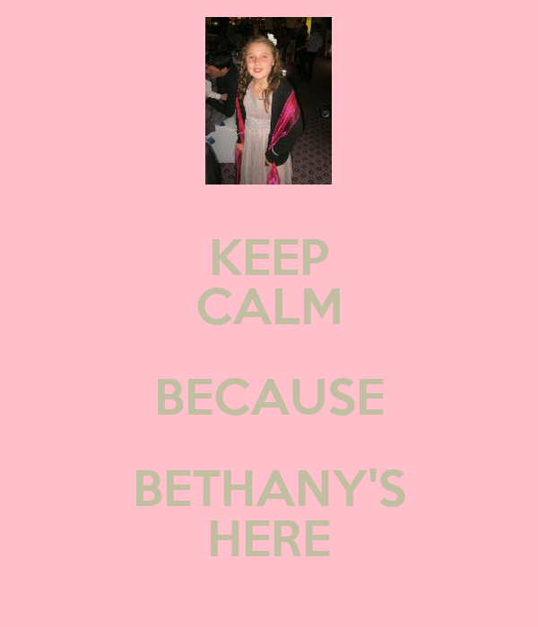 KEEP CALM BECAUSE BETHANY'S HERE