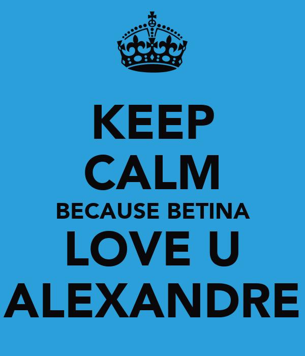 KEEP CALM BECAUSE BETINA LOVE U ALEXANDRE