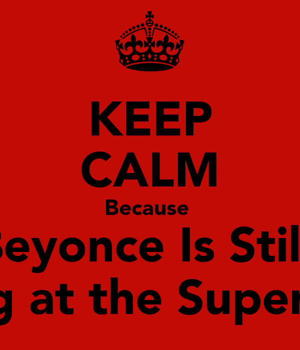 KEEP CALM Because  Beyonce Is Still  Playing at the Super Bowl