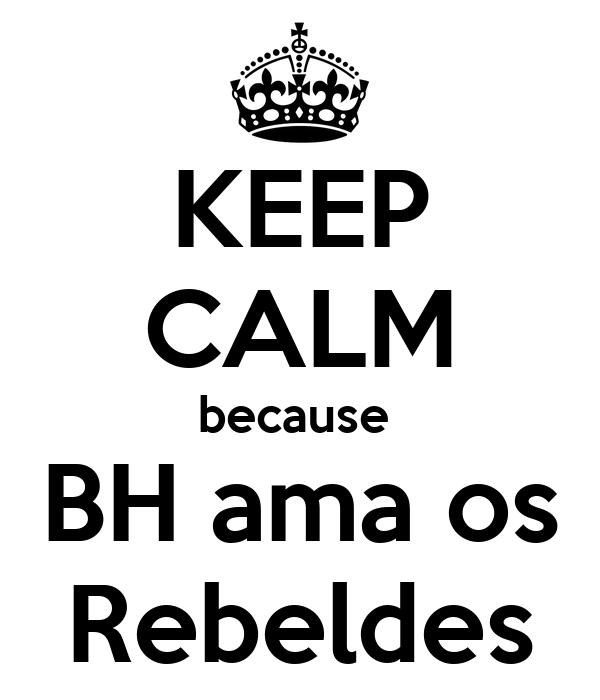KEEP CALM because  BH ama os Rebeldes
