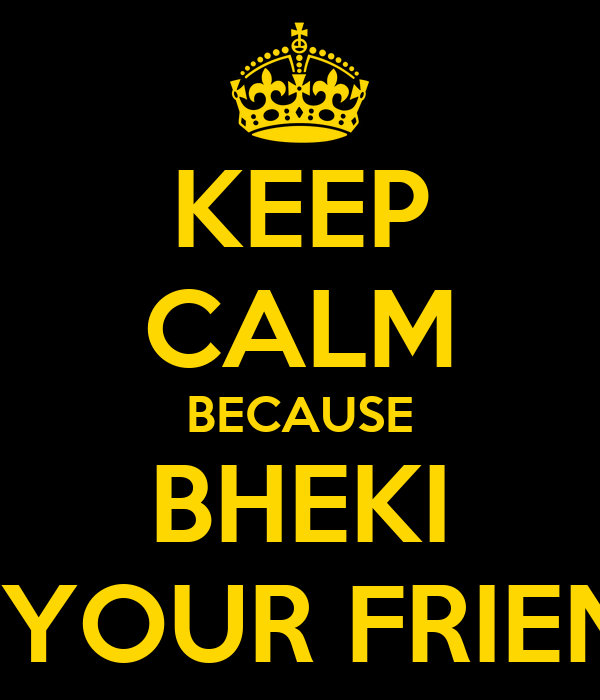 KEEP CALM BECAUSE BHEKI IS YOUR FRIEND
