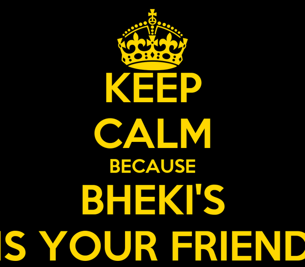 KEEP CALM BECAUSE BHEKI'S IS YOUR FRIEND