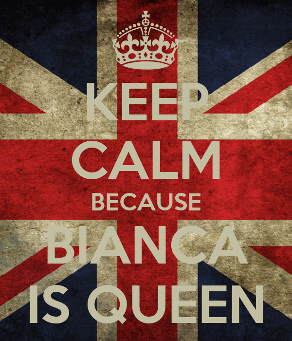 KEEP CALM BECAUSE BIANCA IS QUEEN