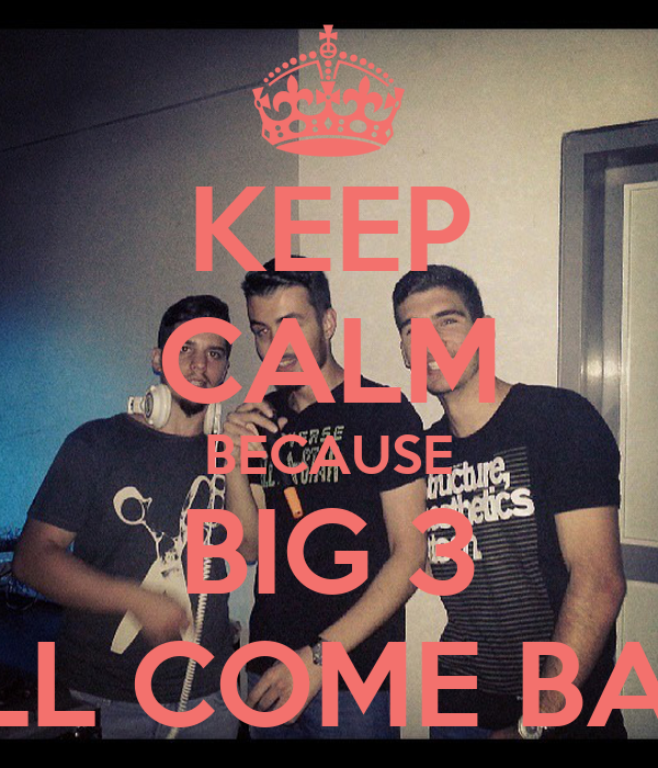 KEEP CALM BECAUSE BIG 3 WILL COME BACK