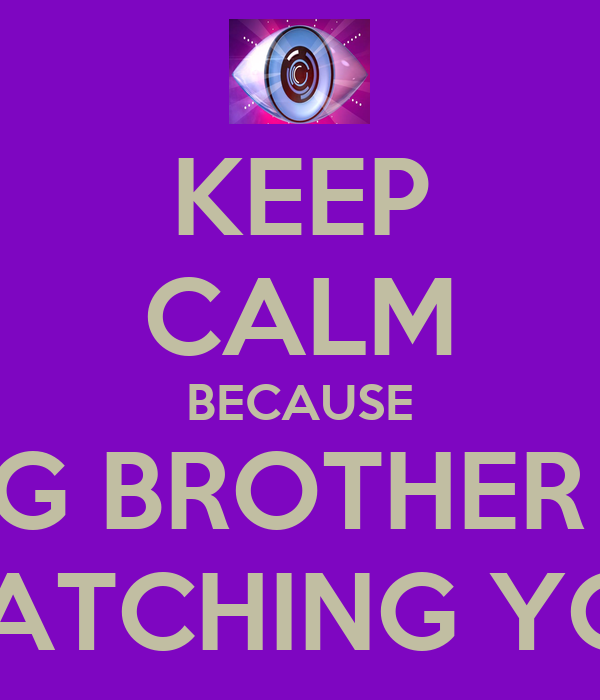 KEEP CALM BECAUSE BIG BROTHER IS WATCHING YOU