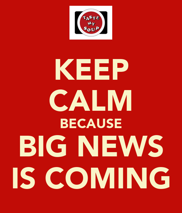 KEEP CALM BECAUSE BIG NEWS IS COMING