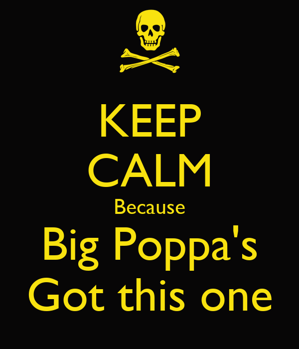 KEEP CALM Because Big Poppa's Got this one