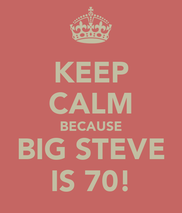 KEEP CALM BECAUSE BIG STEVE IS 70!