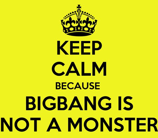 KEEP CALM BECAUSE  BIGBANG IS NOT A MONSTER