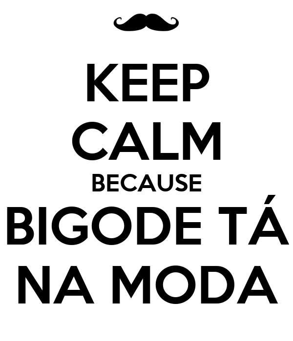 KEEP CALM BECAUSE BIGODE TÁ NA MODA