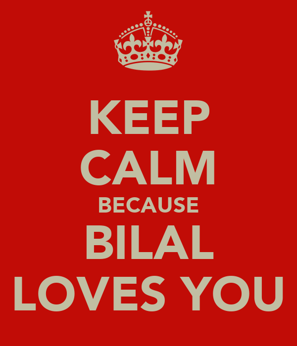 KEEP CALM BECAUSE BILAL LOVES YOU