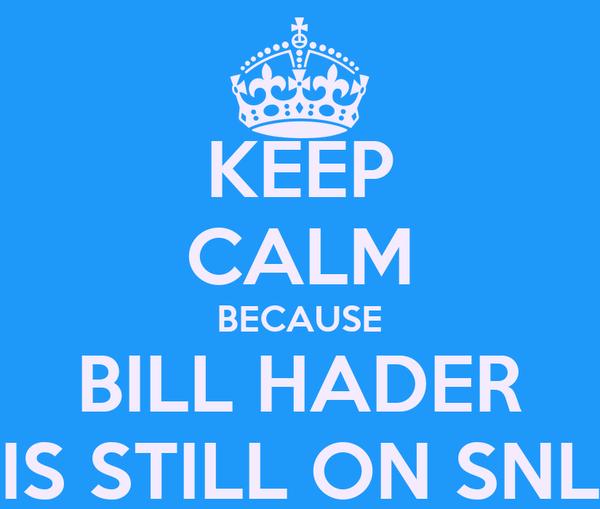 KEEP CALM BECAUSE BILL HADER IS STILL ON SNL