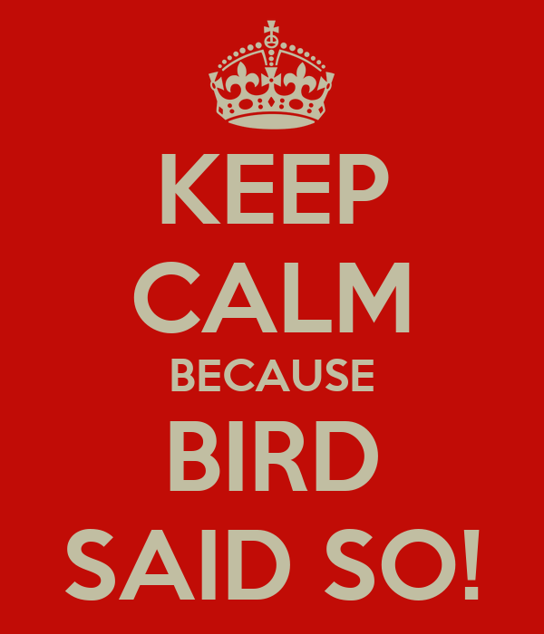 KEEP CALM BECAUSE BIRD SAID SO!
