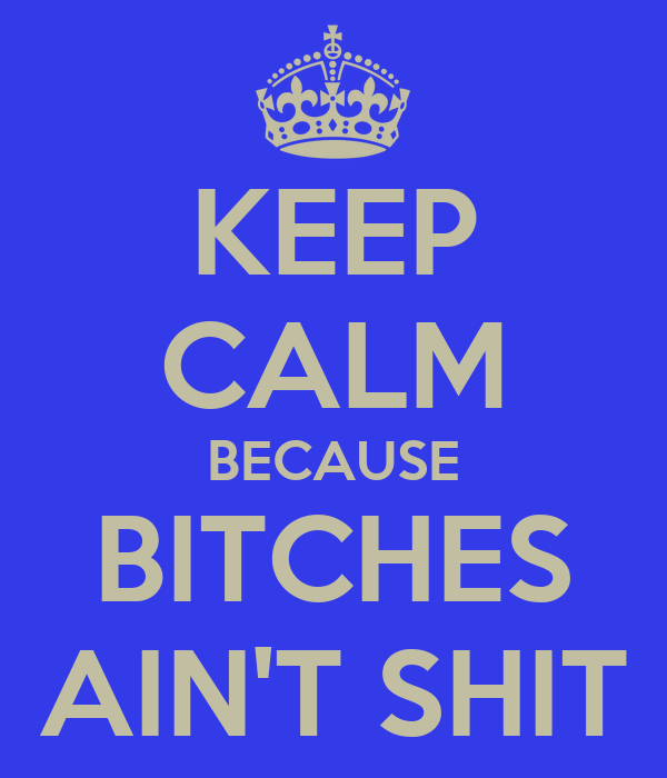 KEEP CALM BECAUSE BITCHES AIN'T SHIT