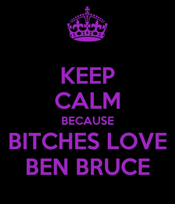 KEEP CALM BECAUSE BITCHES LOVE BEN BRUCE