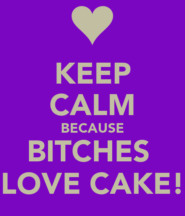 KEEP CALM BECAUSE BITCHES  LOVE CAKE!