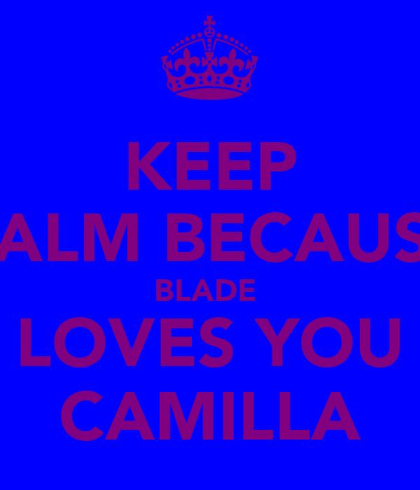 KEEP CALM BECAUSE BLADE  LOVES YOU CAMILLA