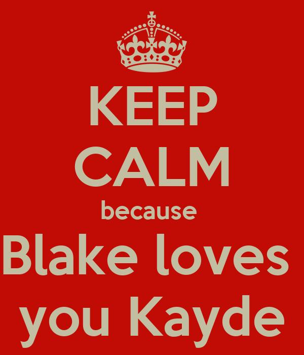 KEEP CALM because  Blake loves  you Kayde