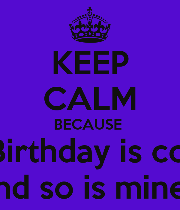 KEEP CALM BECAUSE  Blake's Birthday is coming up And so is mines