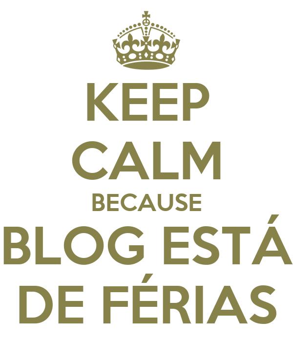 KEEP CALM BECAUSE BLOG ESTÁ DE FÉRIAS