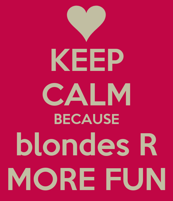 KEEP CALM BECAUSE blondes R MORE FUN