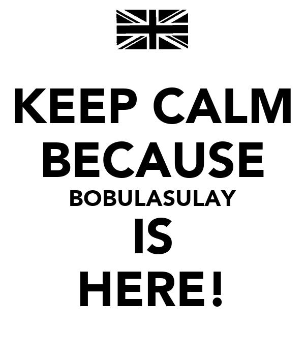 KEEP CALM BECAUSE BOBULASULAY IS HERE!