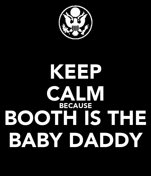 KEEP CALM BECAUSE BOOTH IS THE BABY DADDY