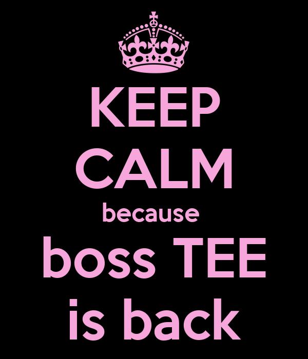 KEEP CALM because  boss TEE is back