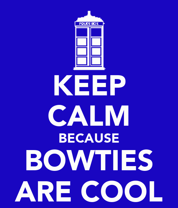 KEEP CALM BECAUSE BOWTIES ARE COOL