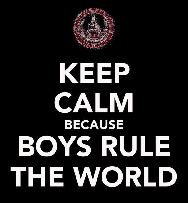 KEEP CALM BECAUSE BOYS RULE THE WORLD