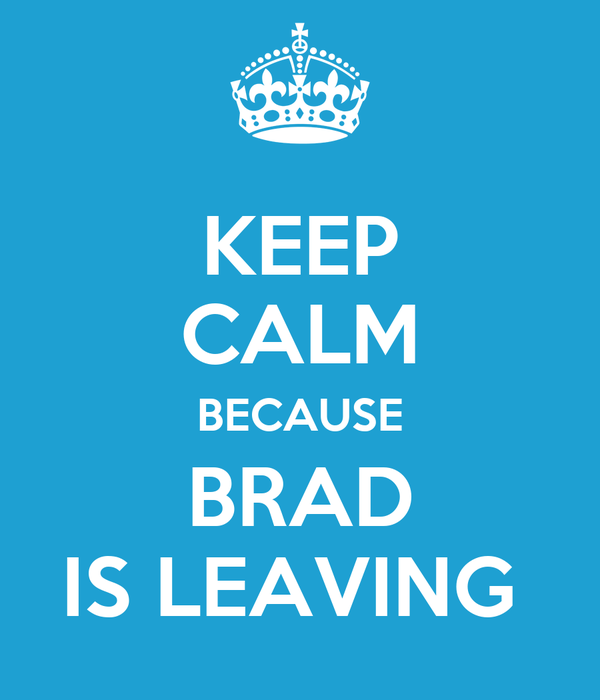 KEEP CALM BECAUSE BRAD IS LEAVING