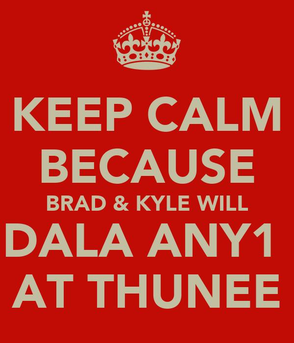 KEEP CALM BECAUSE BRAD & KYLE WILL DALA ANY1  AT THUNEE
