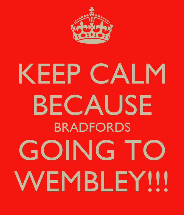 KEEP CALM BECAUSE BRADFORDS GOING TO WEMBLEY!!!
