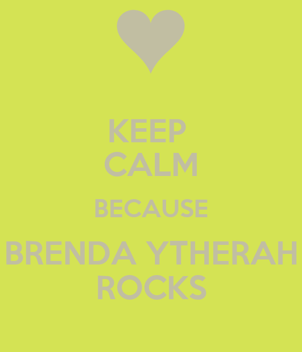 KEEP  CALM BECAUSE BRENDA YTHERAH ROCKS