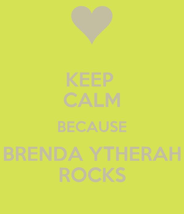 KEEP  CALM BECAUSE BRENDA YTHERAH ROCKS
