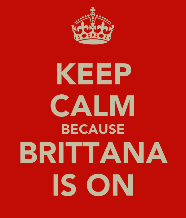 KEEP CALM BECAUSE BRITTANA IS ON