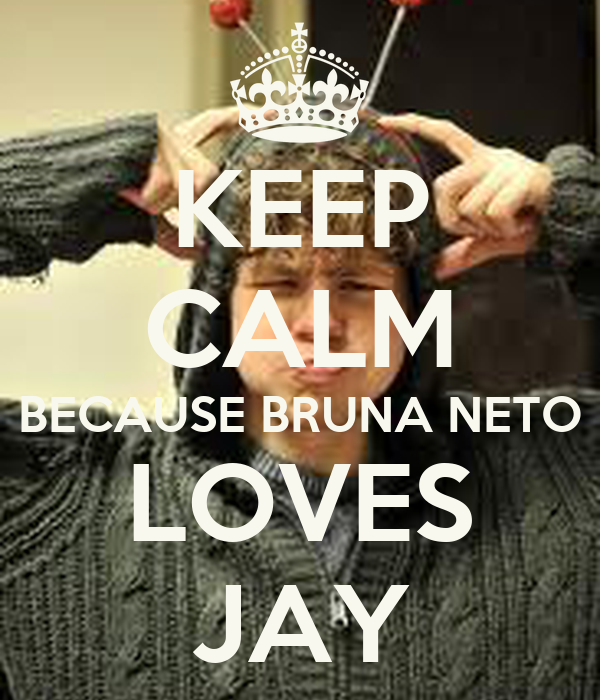 KEEP CALM BECAUSE BRUNA NETO LOVES JAY