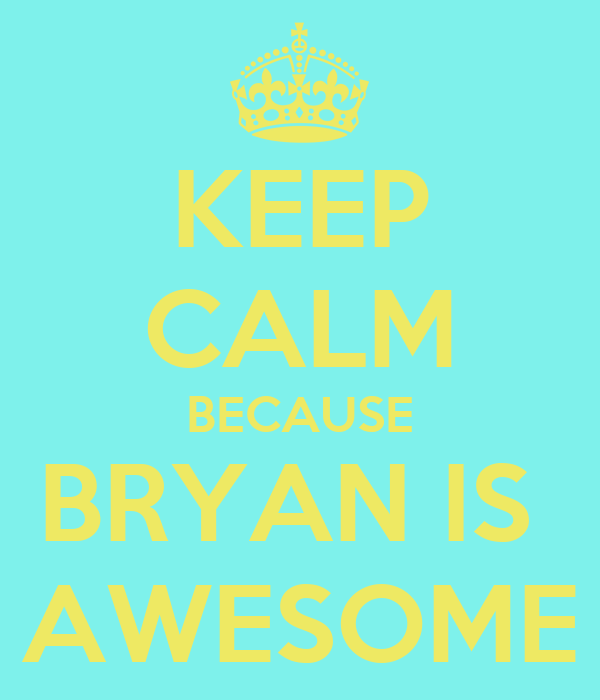 KEEP CALM BECAUSE BRYAN IS  AWESOME