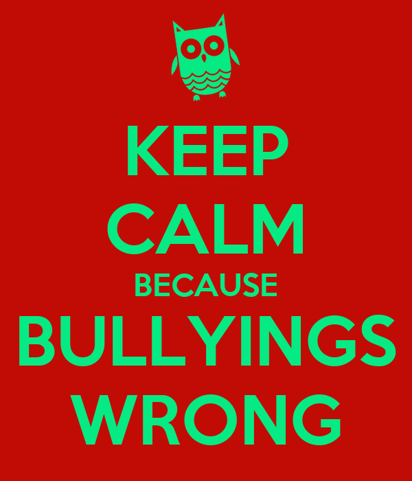 KEEP CALM BECAUSE BULLYINGS WRONG