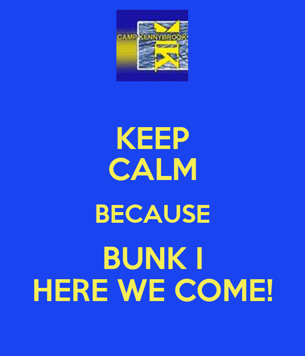 KEEP CALM BECAUSE BUNK I HERE WE COME!