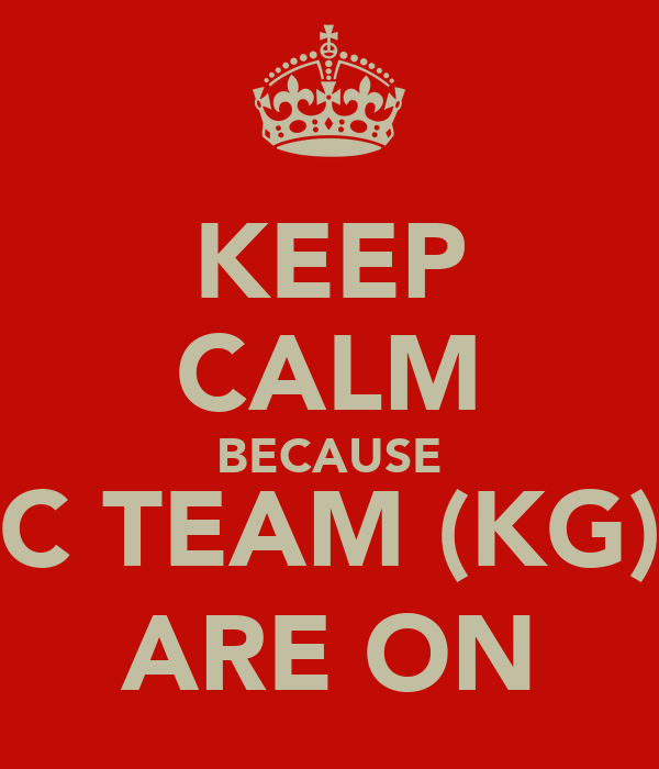 KEEP CALM BECAUSE C TEAM (KG) ARE ON