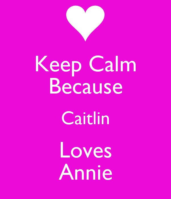 Keep Calm Because Caitlin Loves Annie